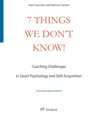 7 Things We Don't Know!: Coaching Challenges in Sport Psychology and Skill Acquisition - Fournier, Jean, and Farrow, Damian
