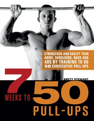 7 Weeks to 50 Pull-Ups: Strengthen and Sculpt Your Arms, Shoulders, Back, and Abs by Training to Do 50 Consecutive Pull-Ups - Stewart, Brett