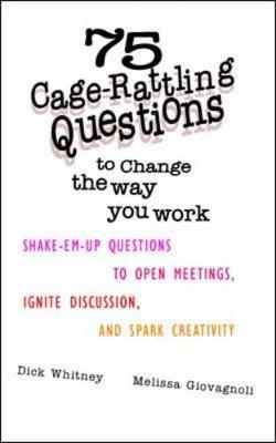 75 Cage Rattling Questions to Change the Way You Work: Shake-Em-Up Questions to Open Meetings, Ignite Discussion, and Spark Creativity - Whitney, Dick, and Giovagnoli, Melissa