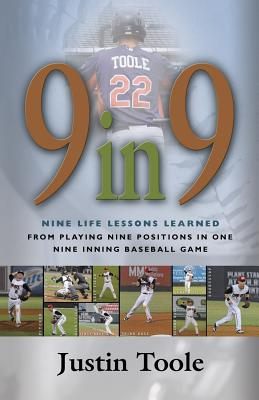 9 in 9: Nine Life Lessons Learned from Playing Nine Positions in One Nine Inning Baseball Game - Toole, Justin