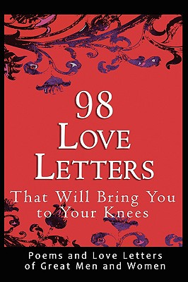 98 Love Letters That Will Bring You to Your Knees: Poems and Love Letters of Great Men and Women - Bradshaw, John (Editor)