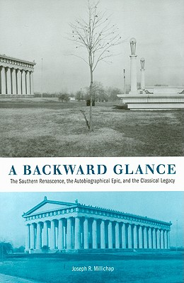A Backward Glance: The Southern Renascence, the Autobiographical Epic, and the Classical Legacy - Millichap, Joseph R