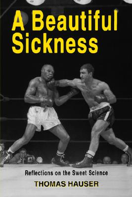 A Beautiful Sickness: Reflections on the Sweet Science - Hauser, Thomas, Dr.