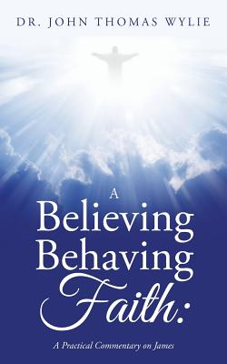A Believing Behaving Faith: A Practical Commentary on James - Wylie, Dr John Thomas