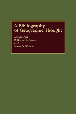 A Bibliography of Geographic Thought - Brown, Catherine L, and Wheeler, James O (Compiled by)