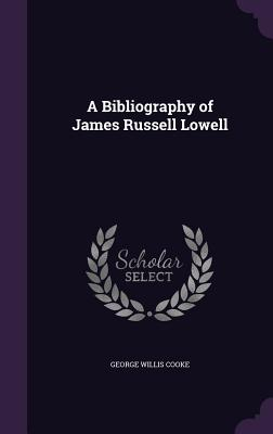 A Bibliography of James Russell Lowell - Cooke, George Willis