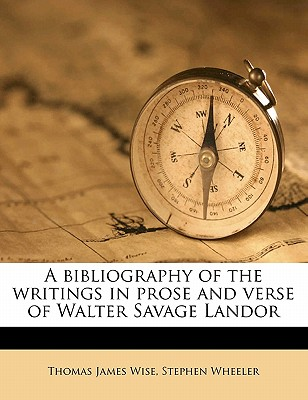 A Bibliography of the Writings in Prose and Verse of Walter Savage Landor - Wise, Thomas James, and Wheeler, Stephen