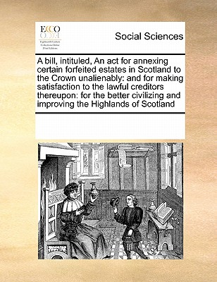A Bill, Intituled, an ACT for Annexing Certain Forfeited Estates in Scotland to the Crown Unalienably: And for Making Satisfaction to the Lawful Creditors Thereupon: For the Better Civilizing and Improving the Highlands of Scotland - Multiple Contributors