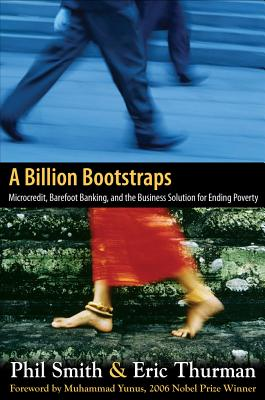 A Billion Bootstraps: Microcredit, Barefoot Banking, and the Business Solution for Ending Poverty - Smith, Philip, and Thurman, Eric
