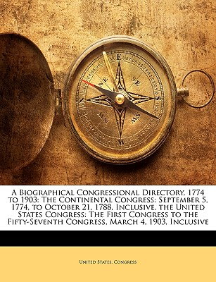 A Biographical Congressional Directory, 1774 to 1903: The Continental Congress: September 5, 1774, to October 21, 1788, Inclusive. the United States Congress: The First Congress to the Fifty-Seventh Congress, March 4, 1903, Inclusive - United States Congress, States Congress (Creator)