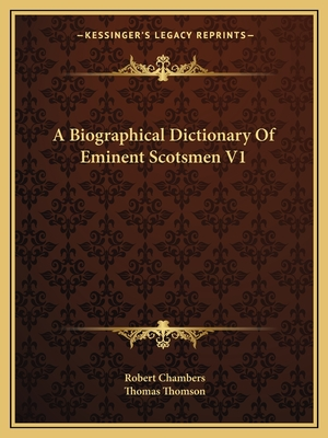 A Biographical Dictionary of Eminent Scotsmen V1 - Chambers, Robert, Professor (Editor), and Thomson, Thomas (Editor)