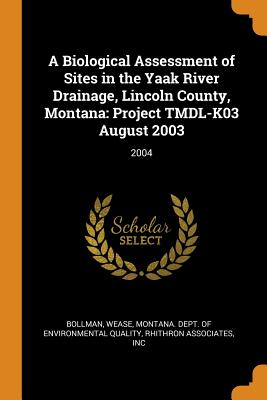 A Biological Assessment of Sites in the Yaak River Drainage, Lincoln County, Montana: Project Tmdl-K03 August 2003: 2004 - Bollman, Wease, and Montana Dept of Environmental Quality (Creator), and Rhithron Associates, Inc