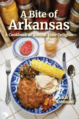 A Bite of Arkansas: A Cookbook of Natural State Delights - Robinson, Kat