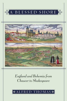 A Blessed Shore: England and Bohemia from Chaucer to Shakespeare - Thomas, Alfred, S.J