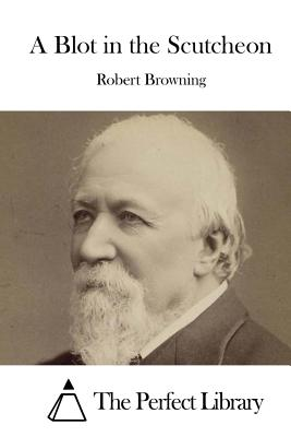 A Blot in the Scutcheon - Browning, Robert, and The Perfect Library (Editor)