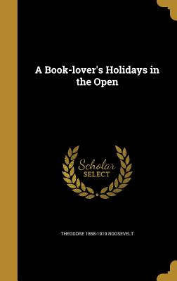 A Book-Lover's Holidays in the Open - Roosevelt, Theodore 1858-1919