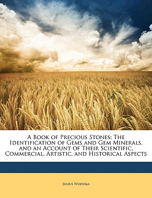 A Book of Precious Stones: The Identification of Gems and Gem Minerals, and an Account of Their Scientific, Commercial, Artistic, and Historical Aspects - Wodiska, Julius