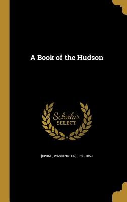 A Book of the Hudson - [Irving, Washington] 1783-1859 (Creator)