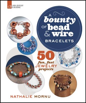 A Bounty of Bead & Wire Bracelets: 50 Fun, Fast Jewelry Projects - Mornu, Nathalie