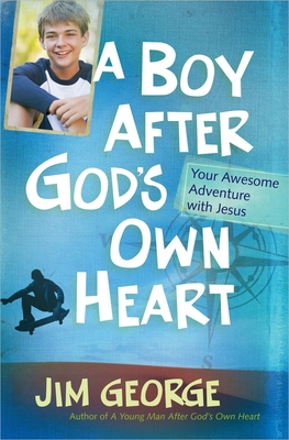 A Boy After God's Own Heart: Your Awesome Adventure with Jesus - George, Jim