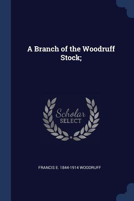 A Branch of the Woodruff Stock; - Woodruff, Francis E 1844-1914