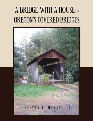 A Bridge with a House...: Oregon's Covered Bridges - H U N N I C U T T, S T E V E N E