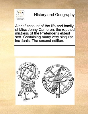 A Brief Account of the Life and Family of Miss Jenny Cameron, the Reputed Mistress of the Pretender's Eldest Son. Containing Many Very Singular Incidents. the Second Edition. - Multiple Contributors