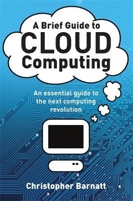 A Brief Guide to Cloud Computing: An essential guide to the next computing revolution. - Barnatt, Christopher