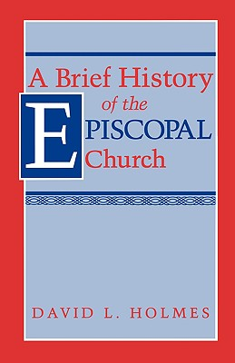 A Brief History of the Episcopal Church - Holmes, David L, Ed.D.