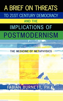 A Brief on Threats to 21st Century Democracy and the Implications of Postmodernism: The Medicine of Metaphysics - Burnett, Fabian