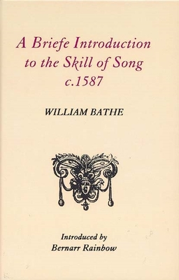 A Briefe Introduction to the Skill of Song, c.1587 - Bathe, William, and Rainbow, Bernarr