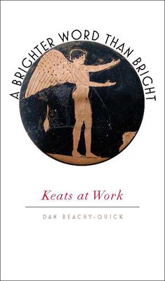 A Brighter Word Than Bright: Keats at Work - Beachy-Quick, Dan