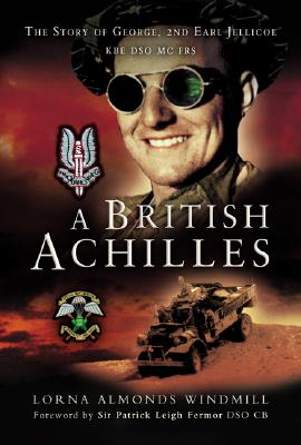 A British Achilles: The Story of George, 2nd Earl Jellicoe KBE Dso MC Frs 20th Century Soldier, Politician, Statesman - Almonds Windmill, Lorna