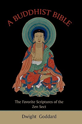 A Buddhist Bible: The Favorite Scriptures of the Zen Sect - Goddard, Dwight