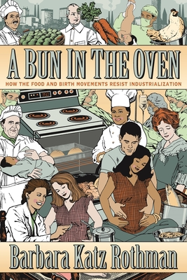 A Bun in the Oven: How the Food and Birth Movements Resist Industrialization - Rothman, Barbara Katz