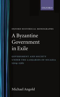 A Byzantine Government in Exile: Government and Society Under the Laskarids of Nicaea (1204-1261) - Angold, Michael