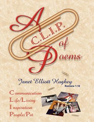 A C.L.I.P. of Poems: Communication, Life/Living, Inspiration, People/Pet - Hughey, Janet Elliott