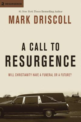A Call to Resurgence: Will Christianity Have a Funeral or a Future? - Driscoll, Mark