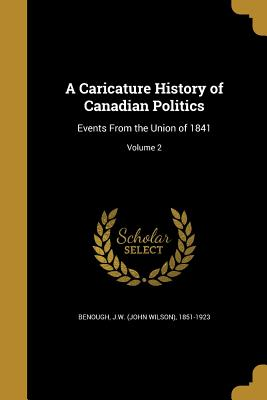 A Caricature History of Canadian Politics: Events from the Union of 1841; Volume 2 - Benough, J W (John Wilson) 1851-1923 (Creator)
