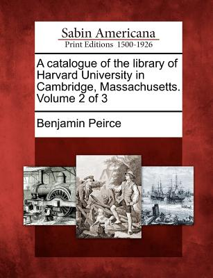 A Catalogue of the Library of Harvard University in Cambridge, Massachusetts. Volume 2 of 3 - Peirce, Benjamin