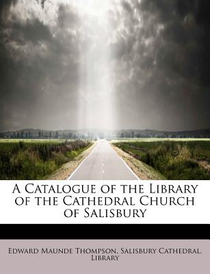 A Catalogue of the Library of the Cathedral Church of Salisbury - Thompson, Edward Maunde, and Salisbury Cathedral Library (Creator)