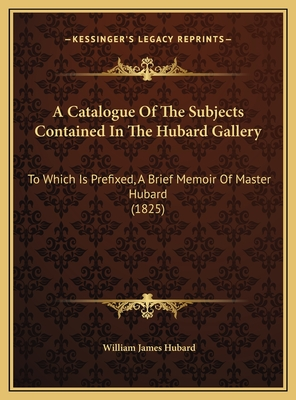 A Catalogue of the Subjects Contained in the Hubard Gallery: To Which Is Prefixed, a Brief Memoir of Master Hubard (1825) - Hubard, William James