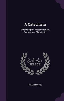 A Catechism: Embracing the Most Important Doctrines of Christianity - Cooke, William