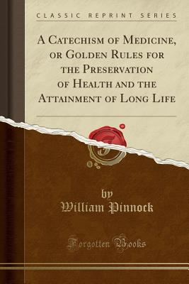 A Catechism of Medicine, or Golden Rules for the Preservation of Health and the Attainment of Long Life (Classic Reprint) - Pinnock, William