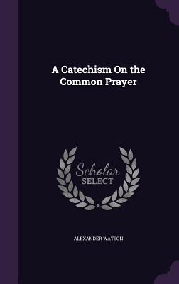 A Catechism on the Common Prayer - Watson, Alexander