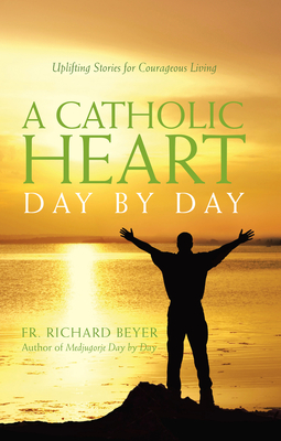 A Catholic Heart Day by Day: Uplifting Stories for Courageous Living - Beyer, Richard