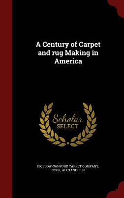 A Century of Carpet and Rug Making in America - Cook, Alexander N, and Bigelow-Sanford Carpet Company (Creator)