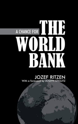A Chance for the World Bank - Ritzen, Jozef, and Stiglitz, Joseph E (Foreword by)