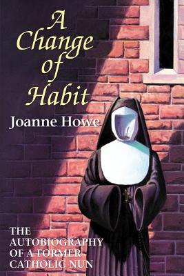 A Change of Habit: The Autobiography of a Former Catholic Nun - Howe, Joanne, and Coffman, Lynn Paul (Foreword by)