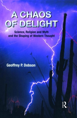 A Chaos of Delight: Science, Religion and Myth and the Shaping of Western Thought - Dobson, Geoffrey